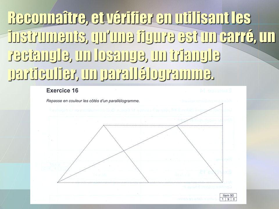 Reconnaître, et vérifier en utilisant les instruments, quune figure est un carré, un rectangle, un losange, un triangle particulier, un parallélogramm