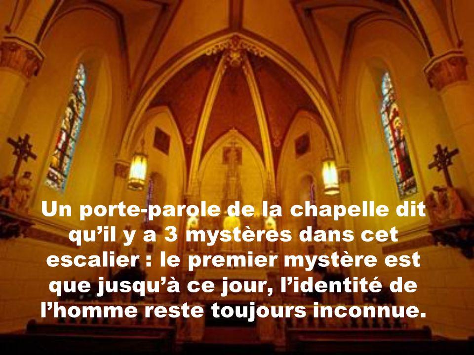 Un porte-parole de la chapelle dit quil y a 3 mystères dans cet escalier : le premier mystère est que jusquà ce jour, lidentité de lhomme reste toujours inconnue.