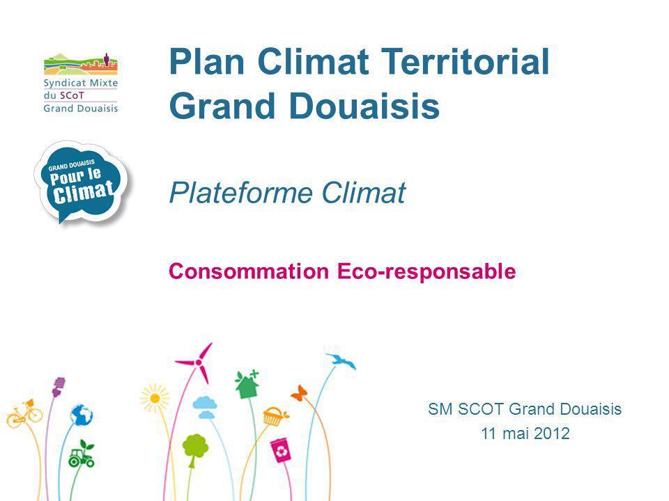 Plan Climat Territorial Grand Douaisis Plateforme Climat SM SCOT Grand Douaisis 11 mai 2012 Consommation Eco-responsable