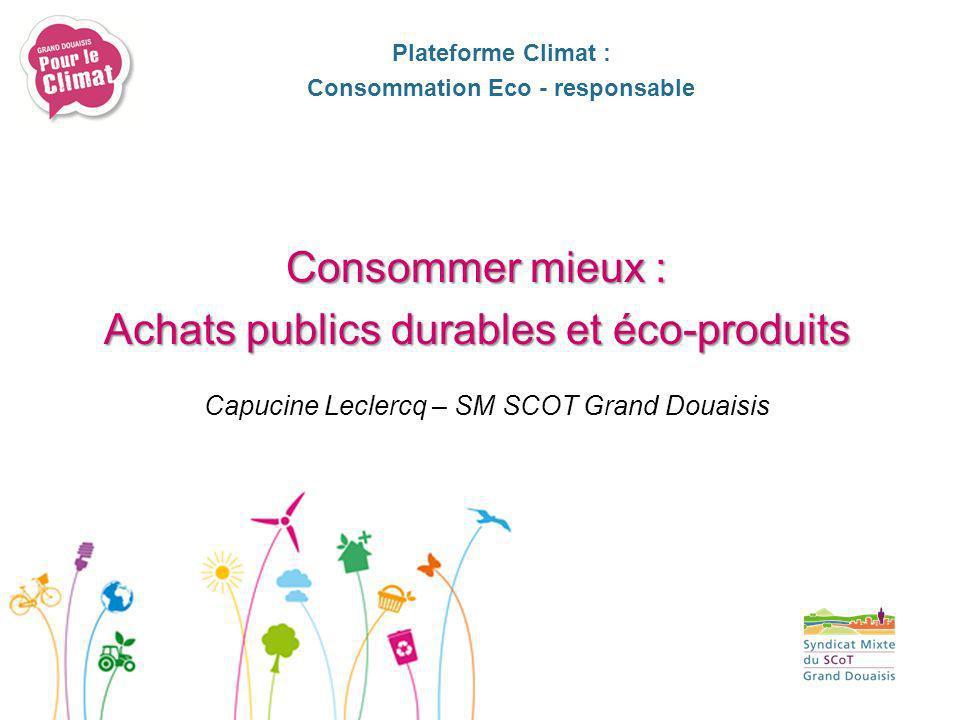 Capucine Leclercq – SM SCOT Grand Douaisis Plateforme Climat : Consommation Eco - responsable Consommer mieux : Achats publics durables et éco-produit