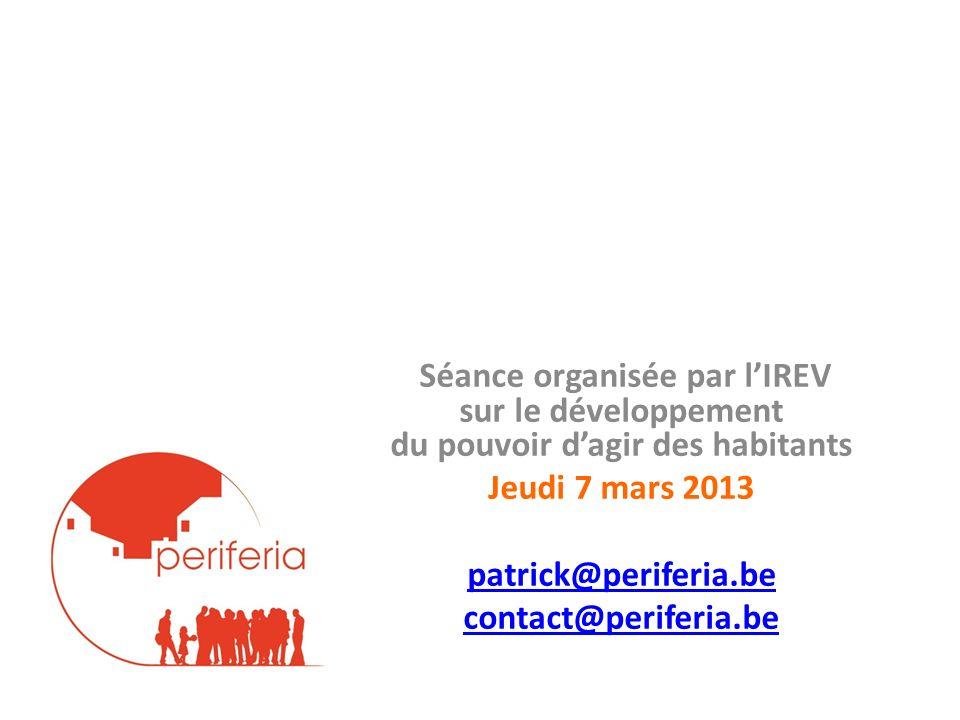 Séance organisée par lIREV sur le développement du pouvoir dagir des habitants Jeudi 7 mars 2013 patrick@periferia.be contact@periferia.be