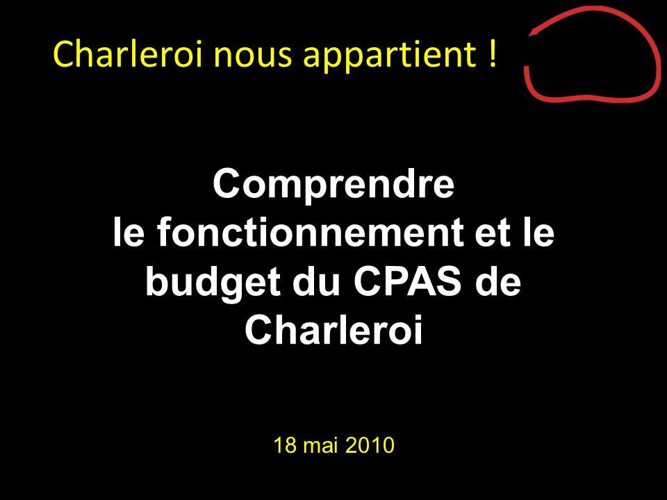 Comprendre le fonctionnement et le budget du CPAS de Charleroi 18 mai 2010 Charleroi nous appartient !