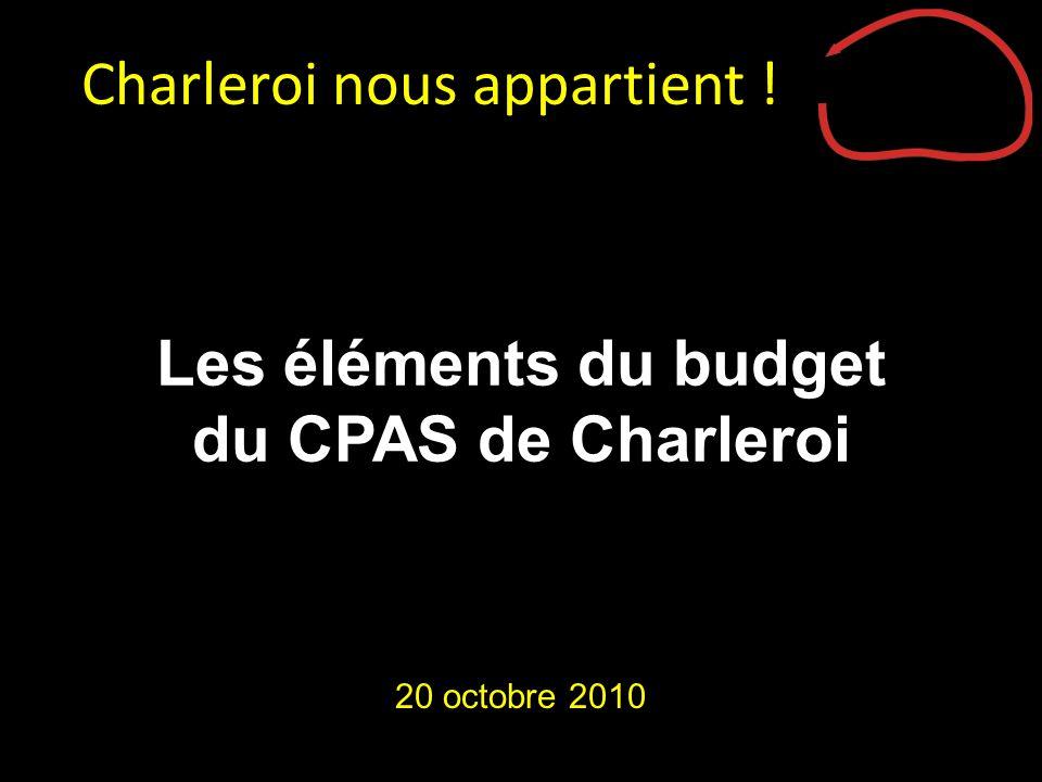 Les éléments du budget du CPAS de Charleroi 20 octobre 2010 Charleroi nous appartient !