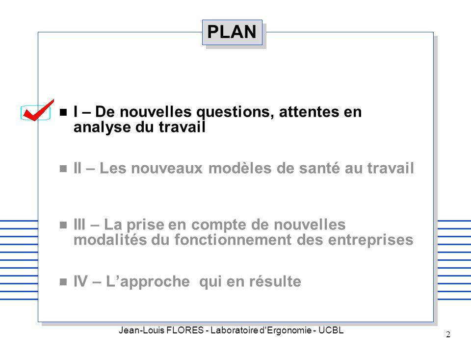 Jean-Louis FLORES - Laboratoire d'Ergonomie - UCBL 2 PLAN n I – De nouvelles questions, attentes en analyse du travail n II – Les nouveaux modèles de