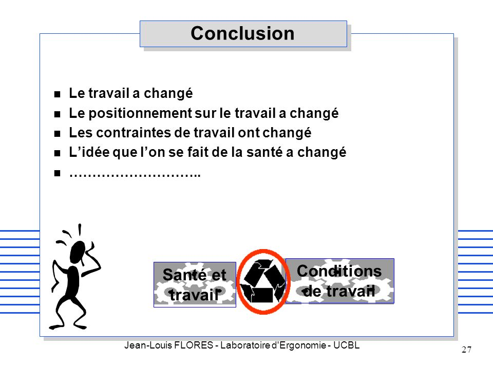 Jean-Louis FLORES - Laboratoire d'Ergonomie - UCBL 27 Conclusion n Le travail a changé n Le positionnement sur le travail a changé n Les contraintes d