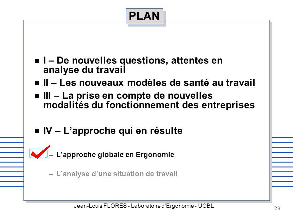 Jean-Louis FLORES - Laboratoire d'Ergonomie - UCBL 29 PLAN n I – De nouvelles questions, attentes en analyse du travail n II – Les nouveaux modèles de