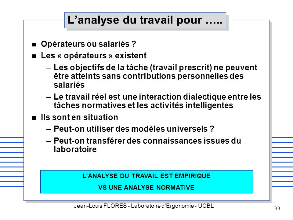 Jean-Louis FLORES - Laboratoire d'Ergonomie - UCBL 33 n Opérateurs ou salariés ? n Les « opérateurs » existent –Les objectifs de la tâche (travail pre
