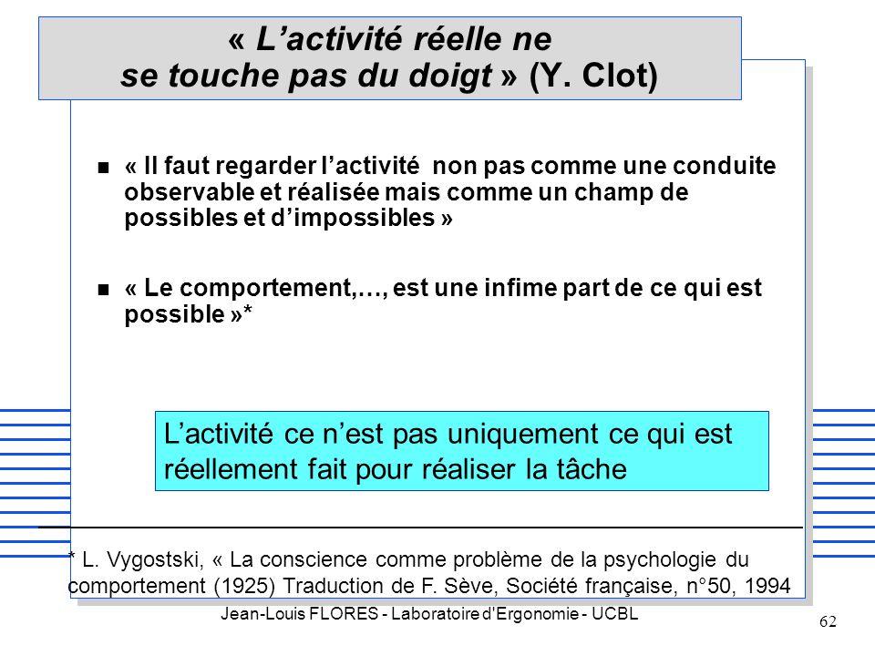 Jean-Louis FLORES - Laboratoire d'Ergonomie - UCBL 62 « Lactivité réelle ne se touche pas du doigt » (Y. Clot) n « Il faut regarder lactivité non pas