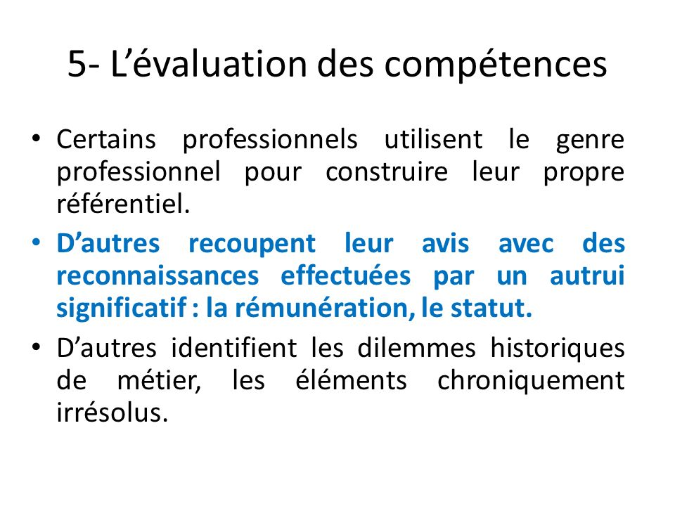 5- Lévaluation des compétences Certains professionnels utilisent le genre professionnel pour construire leur propre référentiel. Dautres recoupent leu