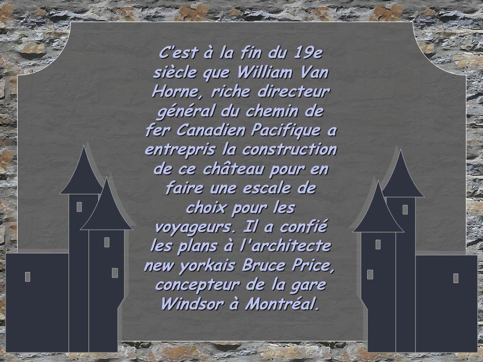 Cest à la fin du 19e siècle que William Van Horne, riche directeur général du chemin de fer Canadien Pacifique a entrepris la construction de ce château pour en faire une escale de choix pour les voyageurs.