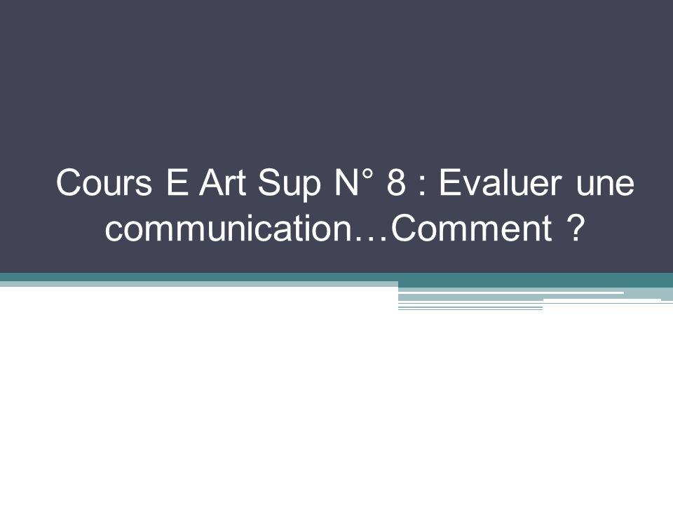 Cours E Art Sup N° 8 : Evaluer une communication…Comment