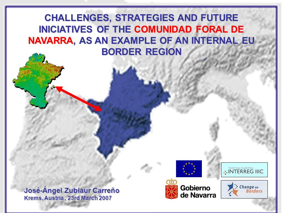 CHALLENGES, STRATEGIES AND FUTURE INICIATIVES OF THE COMUNIDAD FORAL DE NAVARRA, AS AN EXAMPLE OF AN INTERNAL EU BORDER REGION José-Ángel Zubiaur Carr