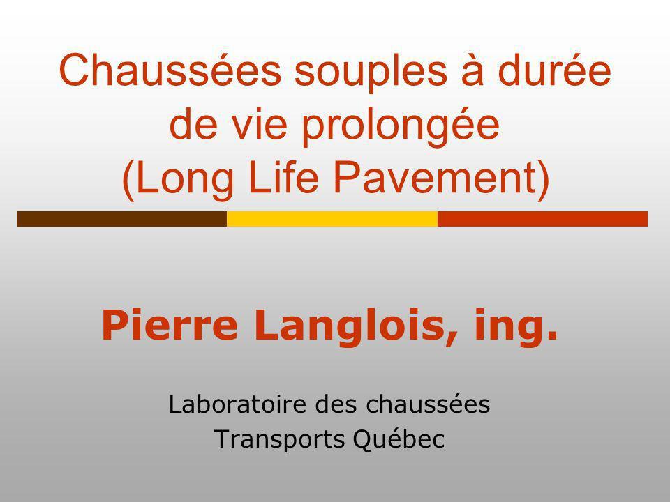 Chaussées souples à durée de vie prolongée (Long Life Pavement) Pierre Langlois, ing. Laboratoire des chaussées Transports Québec