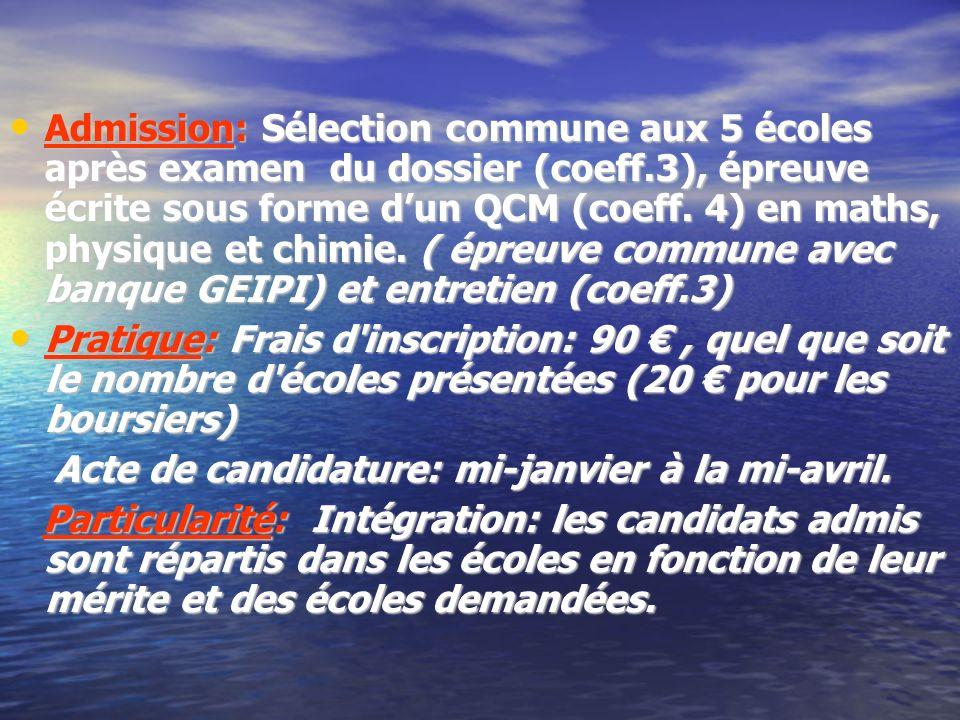 Admission: Sélection commune aux 5 écoles après examen du dossier (coeff.3), épreuve écrite sous forme dun QCM (coeff. 4) en maths, physique et chimie