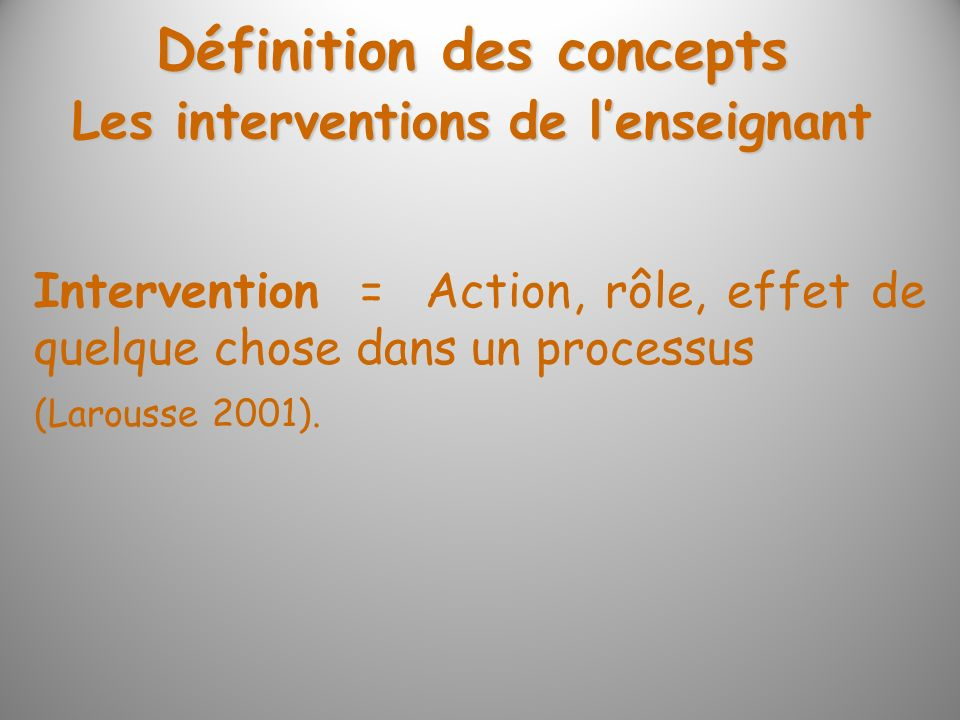 Intervention = Action, rôle, effet de quelque chose dans un processus (Larousse 2001). Les interventions de lenseignant Définition des concepts