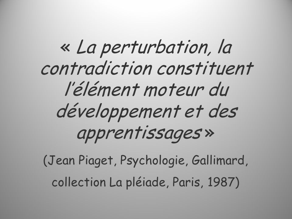 « La perturbation, la contradiction constituent lélément moteur du développement et des apprentissages » (Jean Piaget, Psychologie, Gallimard, collection La pléiade, Paris, 1987)