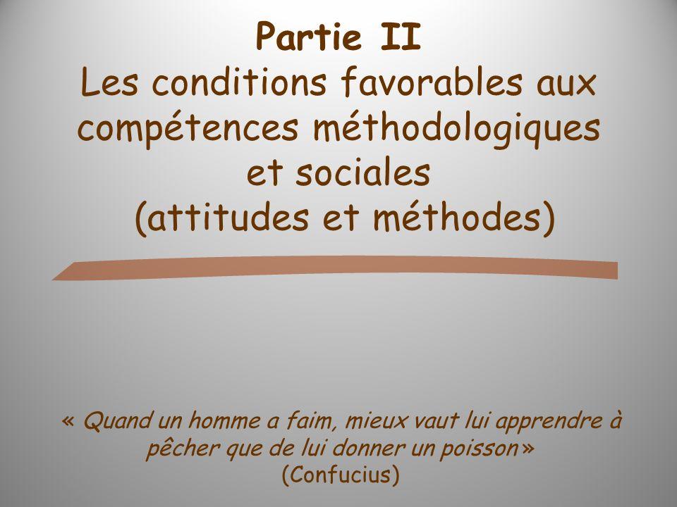 Partie II Les conditions favorables aux compétences méthodologiques et sociales (attitudes et méthodes) « Quand un homme a faim, mieux vaut lui apprendre à pêcher que de lui donner un poisson » (Confucius)