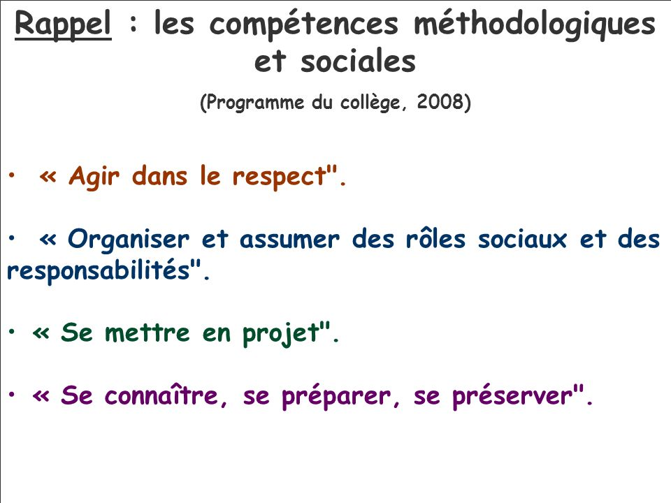 Rappel : les compétences méthodologiques et sociales (Programme du collège, 2008) « Agir dans le respect .