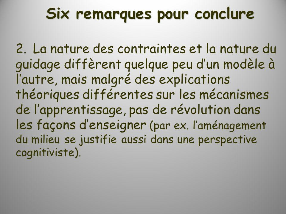 Six remarques pour conclure 2.La nature des contraintes et la nature du guidage diffèrent quelque peu dun modèle à lautre, mais malgré des explications théoriques différentes sur les mécanismes de lapprentissage, pas de révolution dans les façons denseigner (par ex.