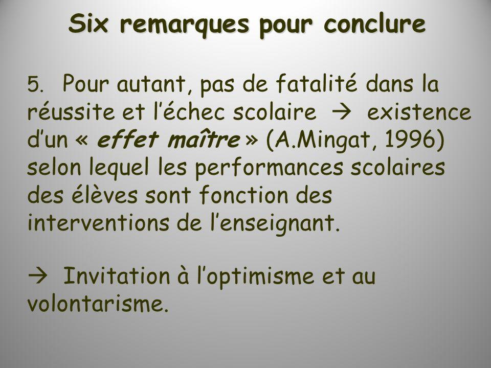 Six remarques pour conclure 5. Pour autant, pas de fatalité dans la réussite et léchec scolaire existence dun « effet maître » (A.Mingat, 1996) selon