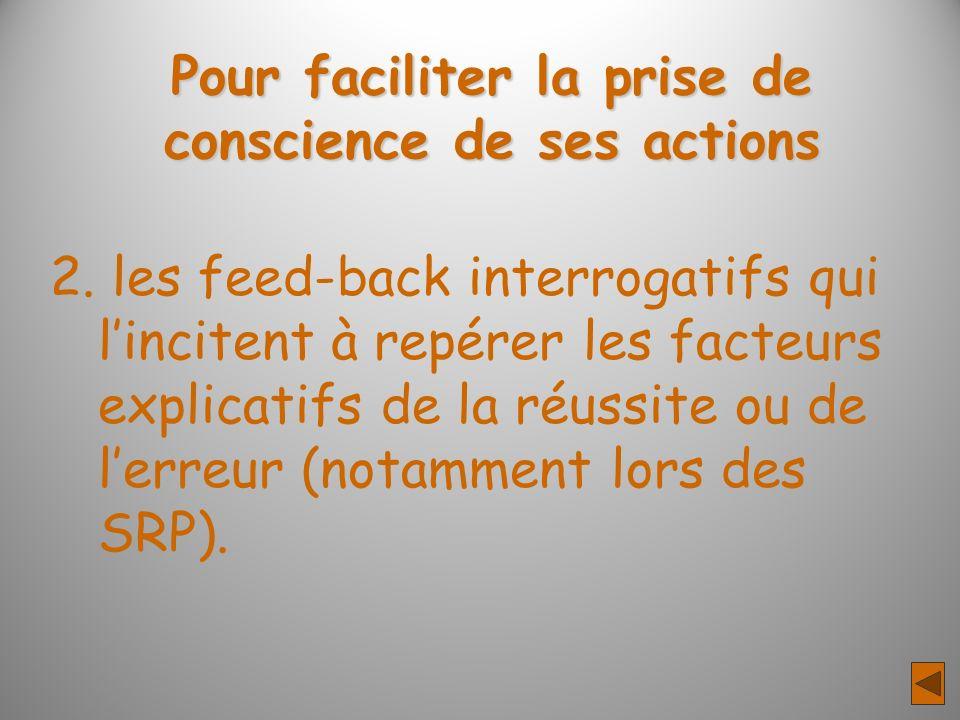 Pour faciliter la prise de conscience de ses actions 2. les feed-back interrogatifs qui lincitent à repérer les facteurs explicatifs de la réussite ou