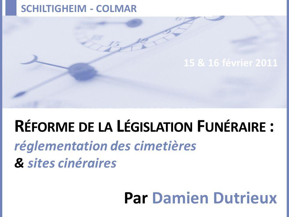 SCHILTIGHEIM - COLMAR Par Damien Dutrieux R ÉFORME DE LA L ÉGISLATION F UNÉRAIRE : réglementation des cimetières & sites cinéraires 15 & 16 février 20