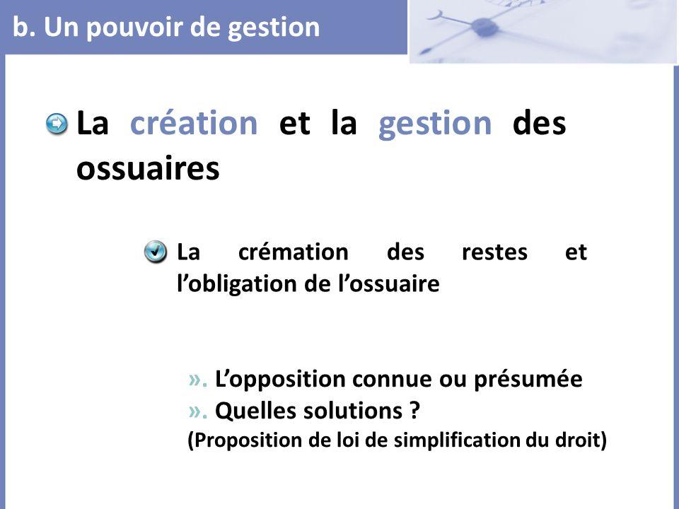 b. Un pouvoir de gestion La création et la gestion des ossuaires ». Lopposition connue ou présumée ». Quelles solutions ? (Proposition de loi de simpl