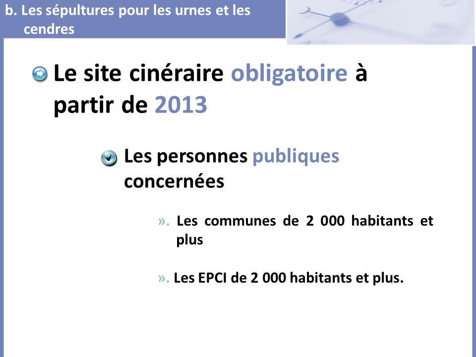 b. Les sépultures pour les urnes et les cendres Le site cinéraire obligatoire à partir de 2013 ». Les communes de 2 000 habitants et plus ». Les EPCI