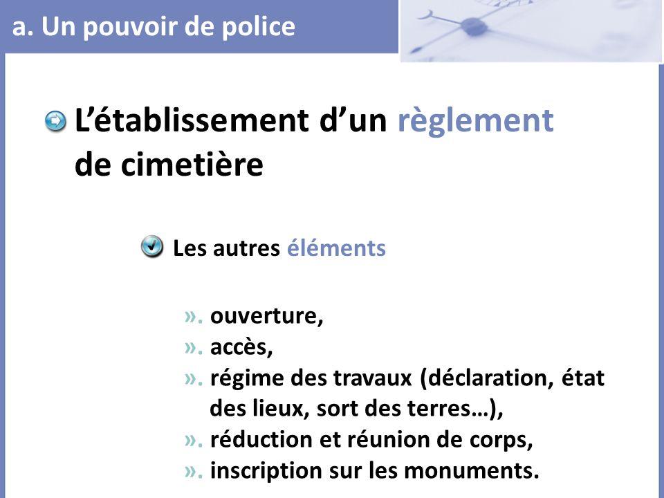 a. Un pouvoir de police Létablissement dun règlement de cimetière ». ouverture, ». accès, ». régime des travaux (déclaration, état des lieux, sort des