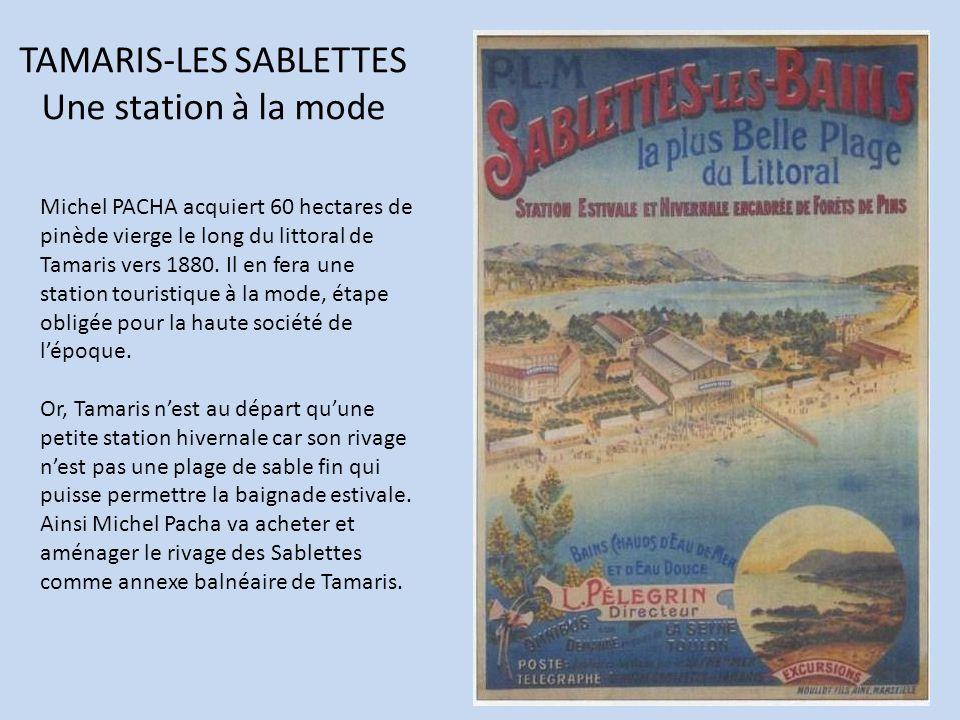 TAMARIS-LES SABLETTES Une station à la mode Michel PACHA acquiert 60 hectares de pinède vierge le long du littoral de Tamaris vers 1880. Il en fera un