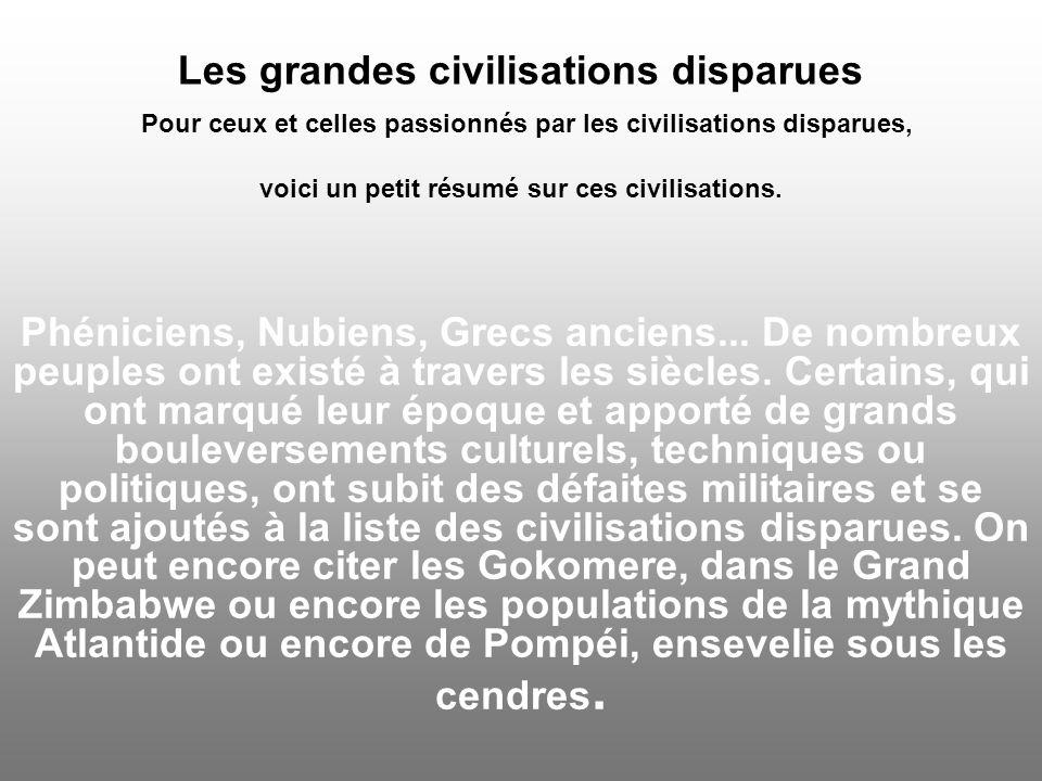 Les grandes civilisations disparues Pour ceux et celles passionnés par les civilisations disparues, voici un petit résumé sur ces civilisations.