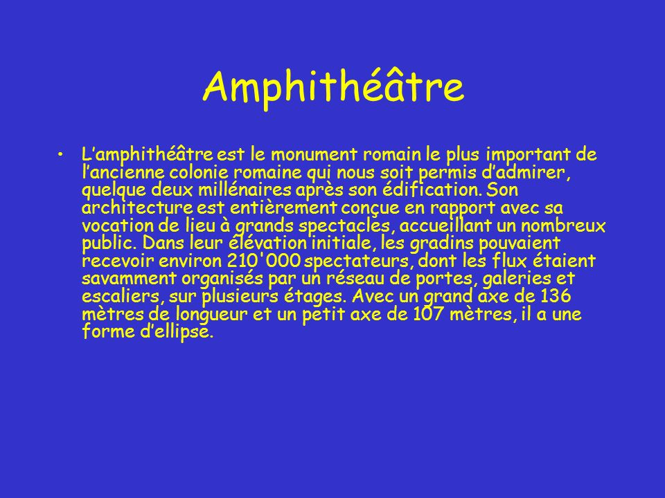 Amphithéâtre Lamphithéâtre est le monument romain le plus important de lancienne colonie romaine qui nous soit permis dadmirer, quelque deux millénaires après son édification.
