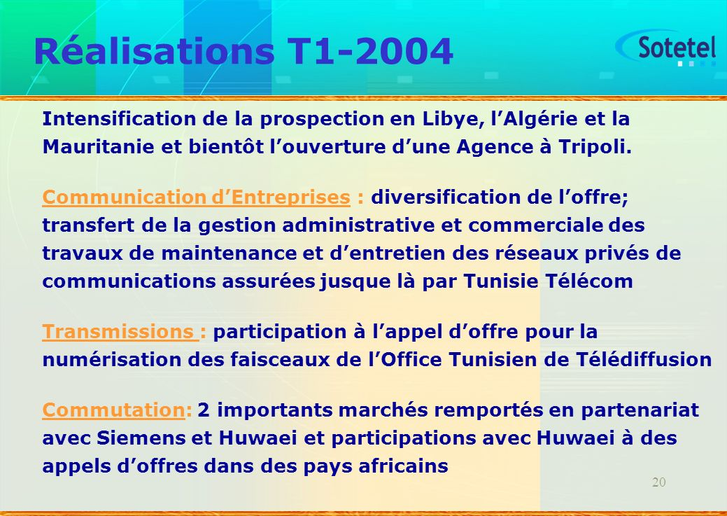 20 Réalisations T1-2004 Intensification de la prospection en Libye, lAlgérie et la Mauritanie et bientôt louverture dune Agence à Tripoli. Communicati