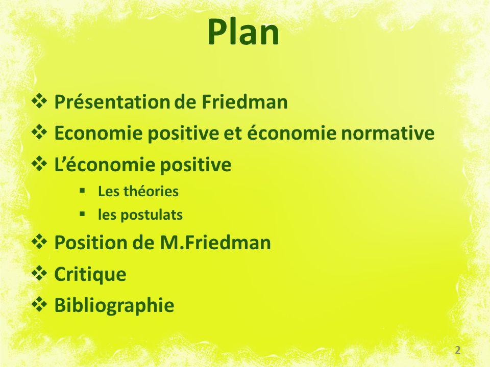 Plan Présentation de Friedman Economie positive et économie normative Léconomie positive Les théories les postulats Position de M.Friedman Critique Bi
