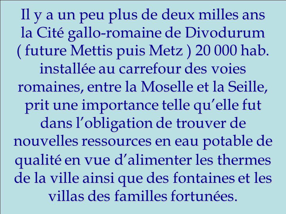 Il y a un peu plus de deux milles ans la Cité gallo-romaine de Divodurum ( future Mettis puis Metz ) 20 000 hab. installée au carrefour des voies roma