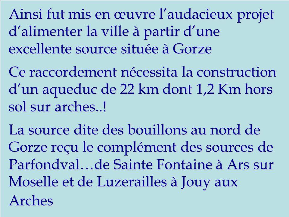 Ainsi fut mis en œuvre laudacieux projet dalimenter la ville à partir dune excellente source située à Gorze Ce raccordement nécessita la construction