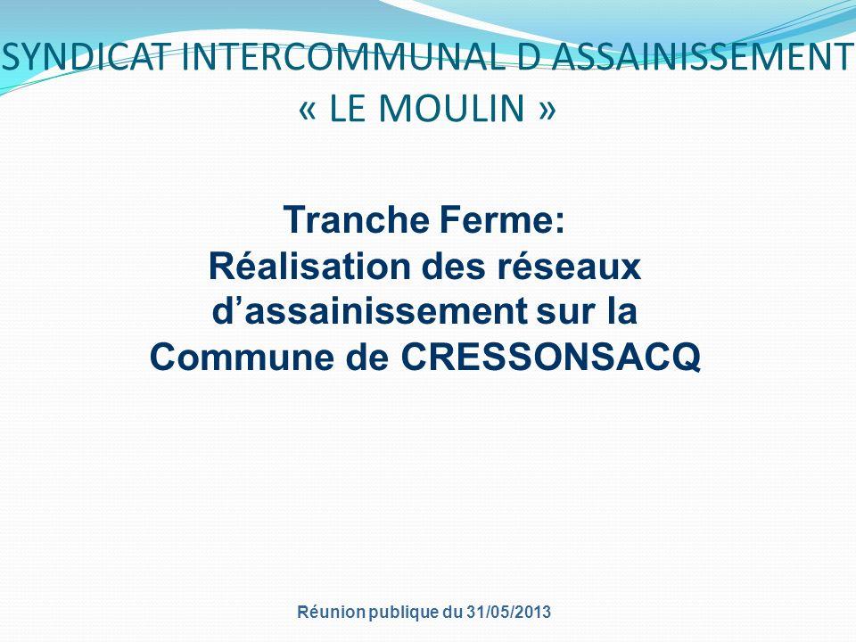 SYNDICAT INTERCOMMUNAL D ASSAINISSEMENT « LE MOULIN » Réunion publique du 31/05/2013 Tranche Ferme: Réalisation des réseaux dassainissement sur la Commune de CRESSONSACQ