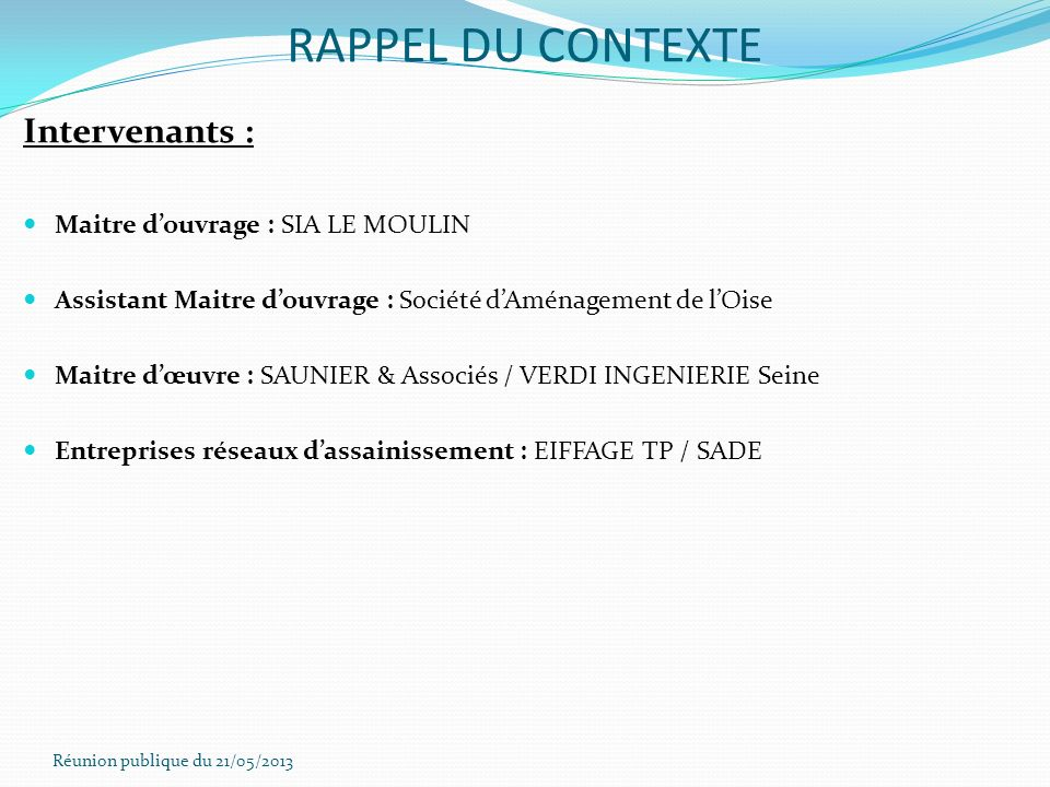 Réunion publique du 21/05/2013 RAPPEL DU CONTEXTE Intervenants : Maitre douvrage : SIA LE MOULIN Assistant Maitre douvrage : Société dAménagement de l