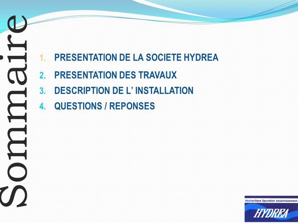 Sommaire 1. PRESENTATION DE LA SOCIETE HYDREA 2. PRESENTATION DES TRAVAUX 3. DESCRIPTION DE L INSTALLATION 4. QUESTIONS / REPONSES