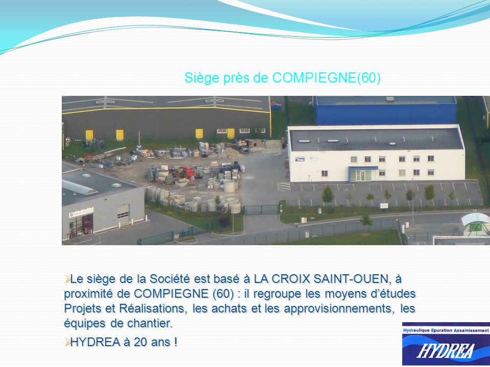 Siège près de COMPIEGNE(60) Le siège de la Société est basé à LA CROIX SAINT-OUEN, à proximité de COMPIEGNE (60) : il regroupe les moyens détudes Projets et Réalisations, les achats et les approvisionnements, les équipes de chantier.