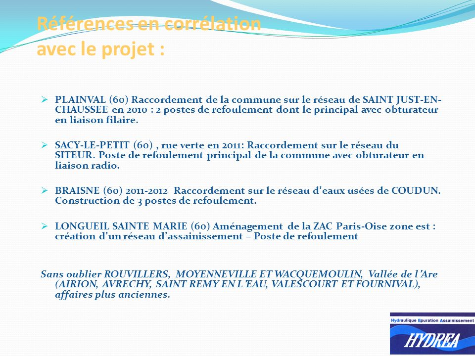Références en corrélation avec le projet : PLAINVAL (60) Raccordement de la commune sur le réseau de SAINT JUST-EN- CHAUSSEE en 2010 : 2 postes de refoulement dont le principal avec obturateur en liaison filaire.