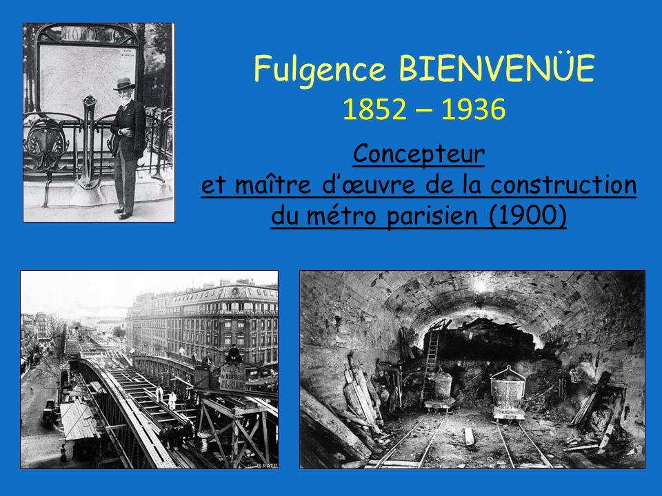Concepteur et maître dœuvre de la construction du métro parisien (1900) Fulgence BIENVENÜE 1852 – 1936