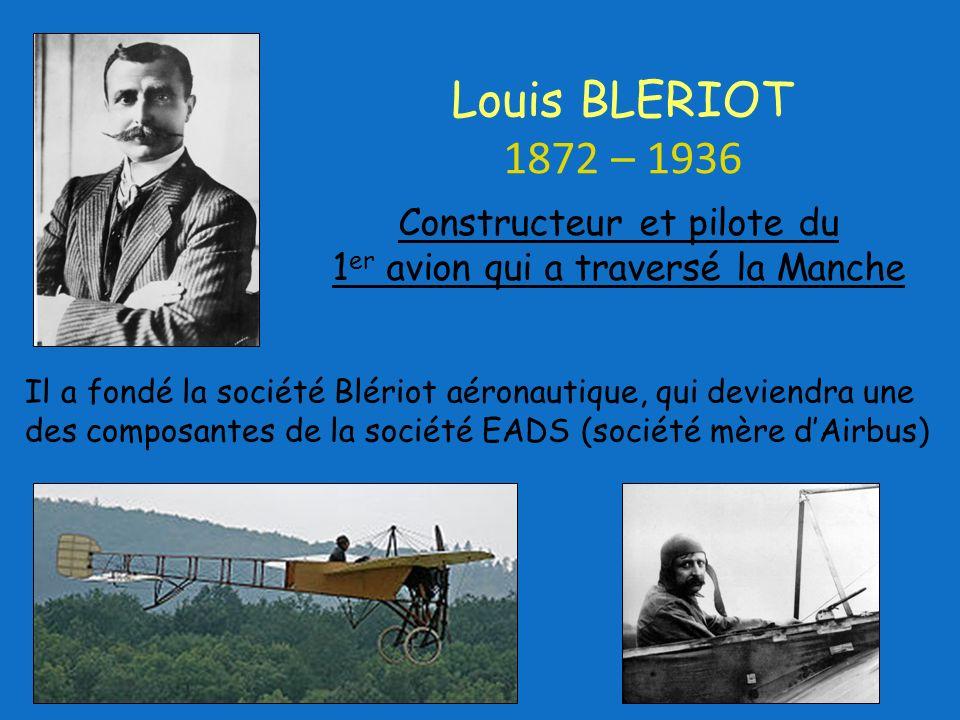 Il a fondé la société Blériot aéronautique, qui deviendra une des composantes de la société EADS (société mère dAirbus) Constructeur et pilote du 1 er avion qui a traversé la Manche Louis BLERIOT 1872 – 1936