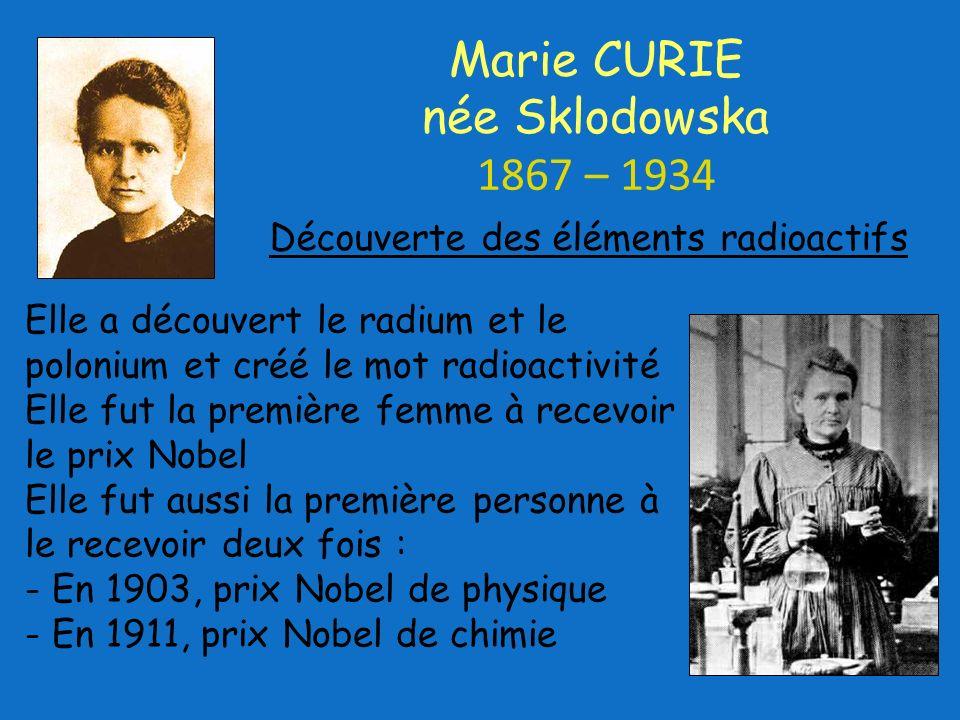Elle a découvert le radium et le polonium et créé le mot radioactivité Elle fut la première femme à recevoir le prix Nobel Elle fut aussi la première personne à le recevoir deux fois : - En 1903, prix Nobel de physique - En 1911, prix Nobel de chimie Marie CURIE née Sklodowska 1867 – 1934 Découverte des éléments radioactifs