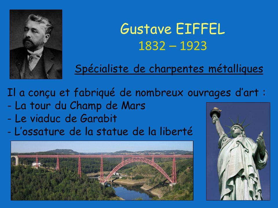 Il a conçu et fabriqué de nombreux ouvrages dart : - La tour du Champ de Mars - Le viaduc de Garabit - Lossature de la statue de la liberté Gustave EIFFEL 1832 – 1923 Spécialiste de charpentes métalliques