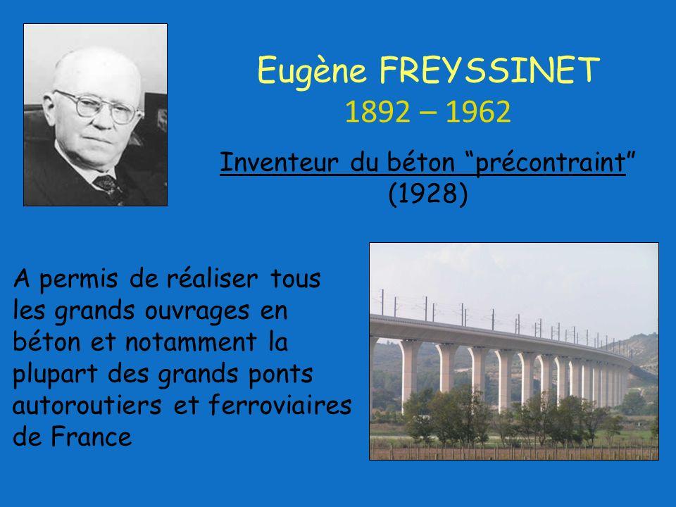 A permis de réaliser tous les grands ouvrages en béton et notamment la plupart des grands ponts autoroutiers et ferroviaires de France Inventeur du béton précontraint (1928) Eugène FREYSSINET 1892 – 1962
