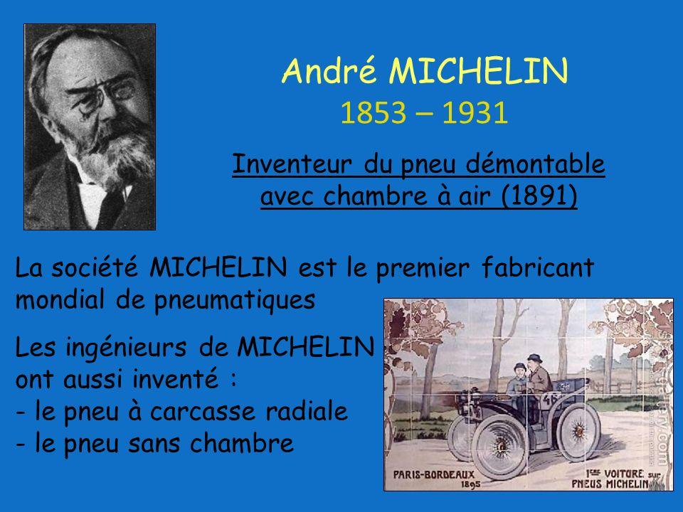 La société MICHELIN est le premier fabricant mondial de pneumatiques Les ingénieurs de MICHELIN ont aussi inventé : - le pneu à carcasse radiale - le pneu sans chambre Inventeur du pneu démontable avec chambre à air (1891) André MICHELIN 1853 – 1931