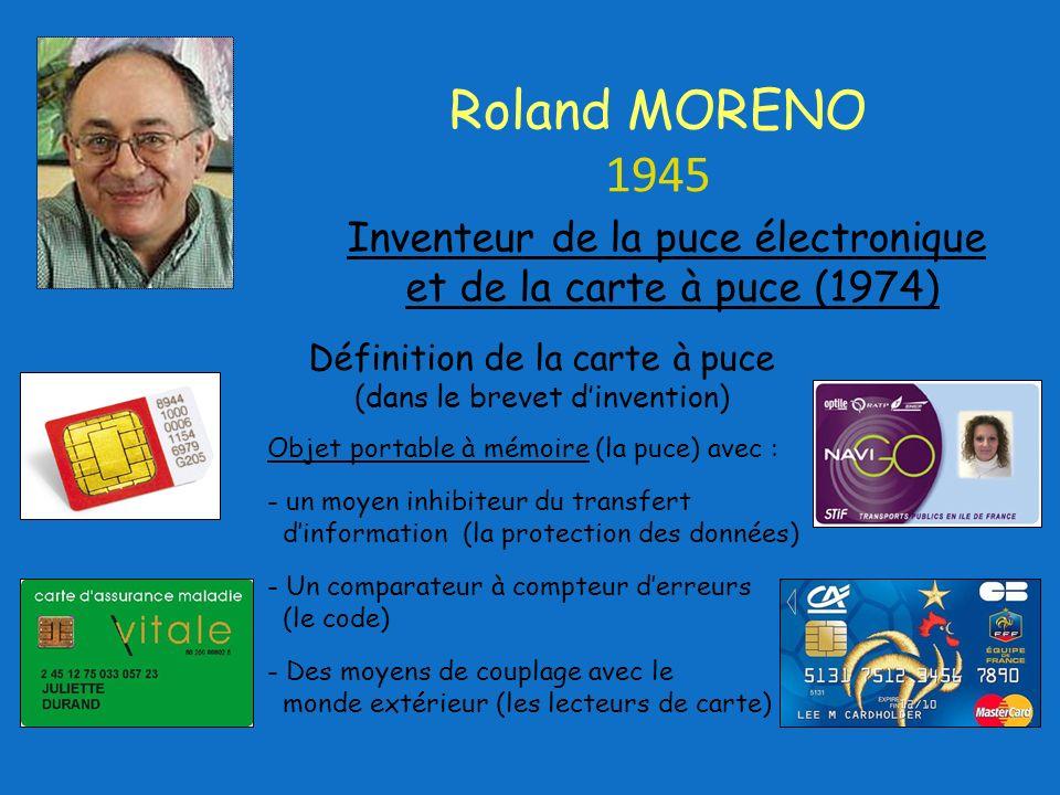 Inventeur de la puce électronique et de la carte à puce (1974) Roland MORENO 1945 Définition de la carte à puce (dans le brevet dinvention) Objet portable à mémoire (la puce) avec : - un moyen inhibiteur du transfert dinformation (la protection des données) - Un comparateur à compteur derreurs (le code) - Des moyens de couplage avec le monde extérieur (les lecteurs de carte)