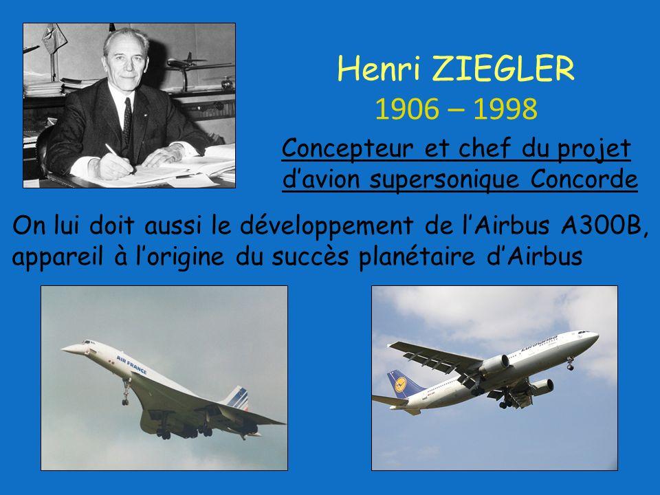 On lui doit aussi le développement de lAirbus A300B, appareil à lorigine du succès planétaire dAirbus Concepteur et chef du projet davion supersonique Concorde Henri ZIEGLER 1906 – 1998