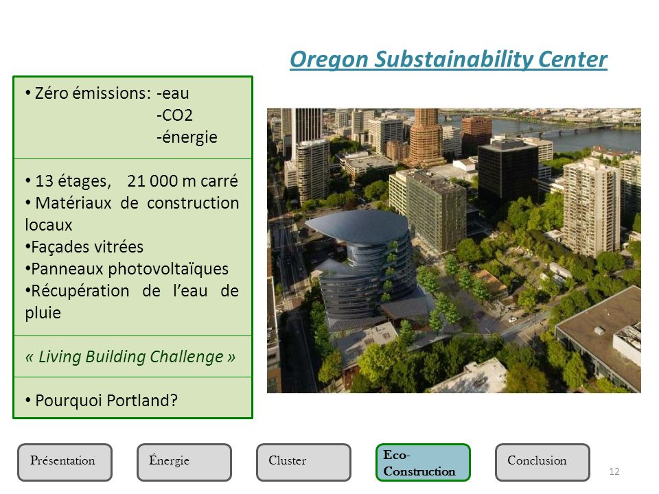 12 Présentation Eco- Construction ClusterÉnergieConclusion Oregon Substainability Center Zéro émissions:-eau -CO2 -énergie 13 étages, 21 000 m carré M